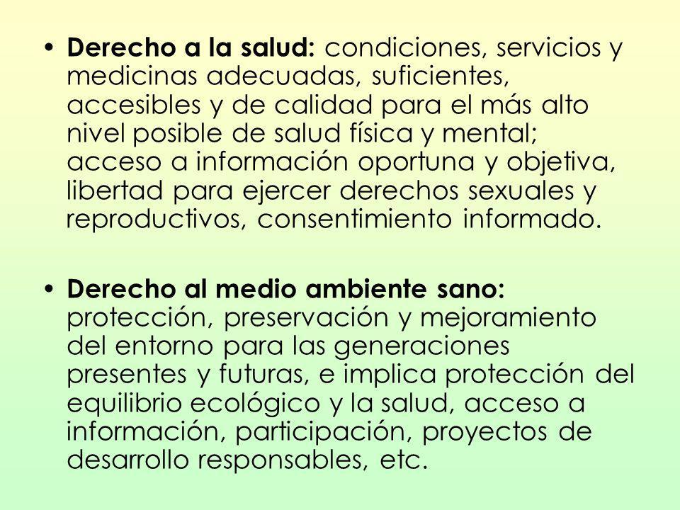 Derecho a la salud: condiciones, servicios y medicinas adecuadas, suficientes, accesibles y de calidad para el más alto nivel posible de salud física y mental; acceso a información oportuna y objetiva, libertad para ejercer derechos sexuales y reproductivos, consentimiento informado.