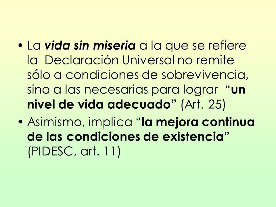 La vida sin miseria a la que se refiere la Declaración Universal no remite sólo a condiciones de sobrevivencia, sino a las necesarias para lograr un nivel de vida adecuado (Art. 25)