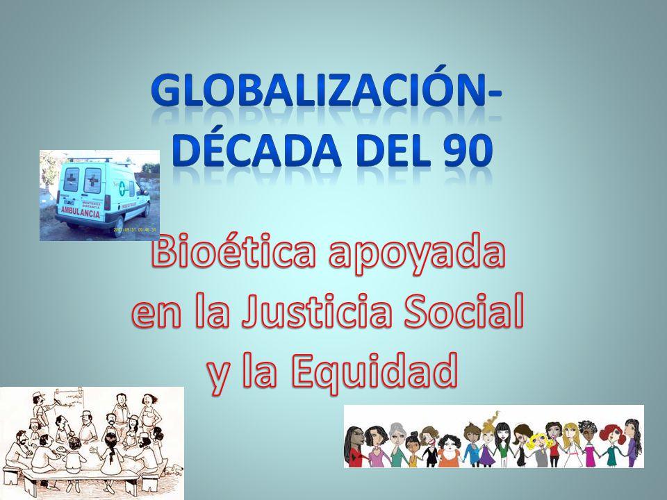 Globalización- década del 90 Bioética apoyada en la Justicia Social y la Equidad