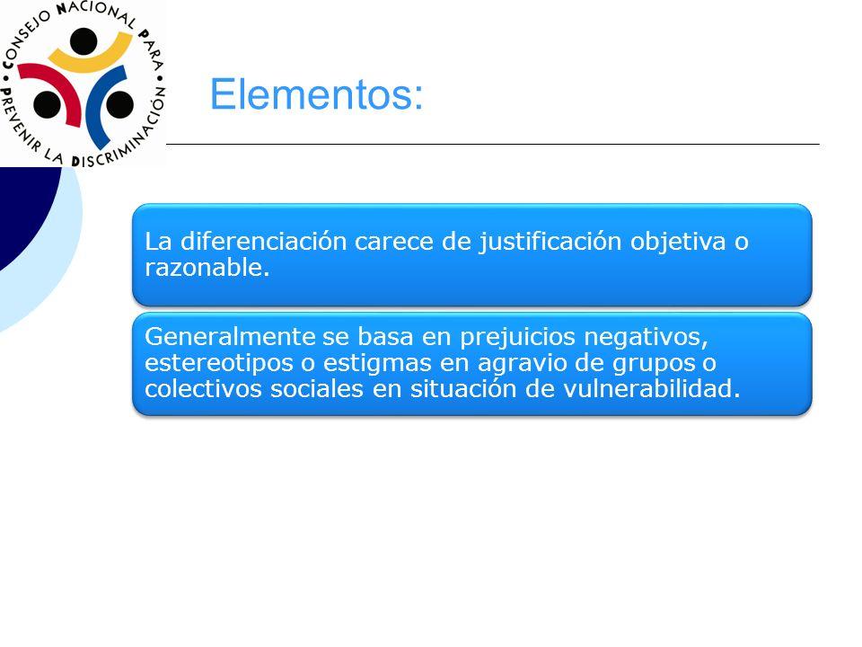 Elementos:La diferenciación carece de justificación objetiva o razonable.