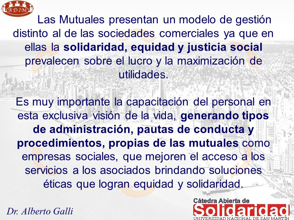 Las Mutuales presentan un modelo de gestión distinto al de las sociedades comerciales ya que en ellas la solidaridad, equidad y justicia social prevalecen sobre el lucro y la maximización de utilidades.