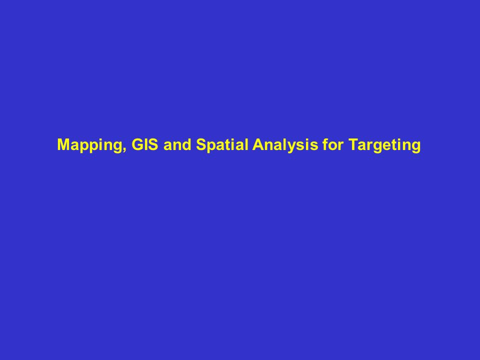 Mapping, GIS and Spatial Analysis for Targeting