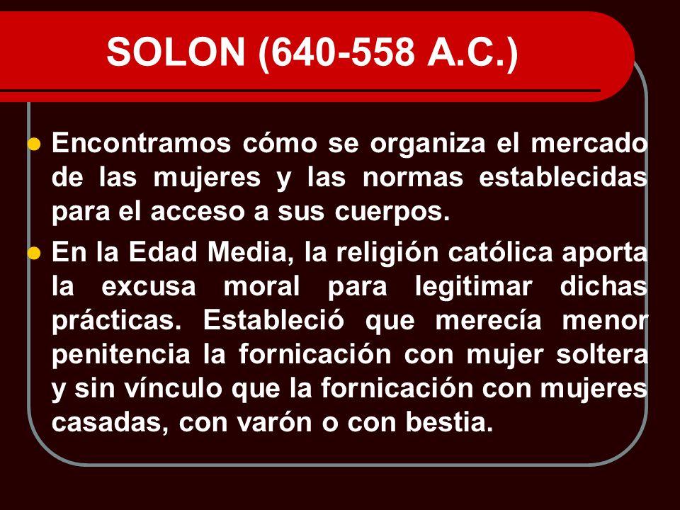 SOLON (640-558 A.C.) Encontramos cómo se organiza el mercado de las mujeres y las normas establecidas para el acceso a sus cuerpos.