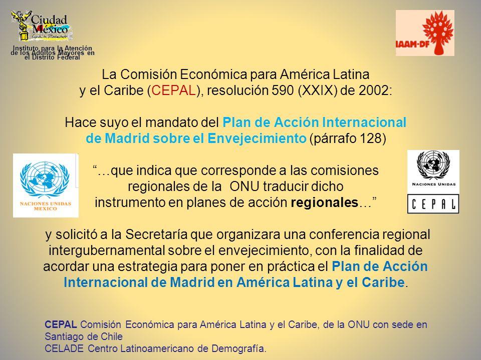La Comisión Económica para América Latina y el Caribe (CEPAL), resolución 590 (XXIX) de 2002: Hace suyo el mandato del Plan de Acción Internacional de Madrid sobre el Envejecimiento (párrafo 128) …que indica que corresponde a las comisiones regionales de la ONU traducir dicho instrumento en planes de acción regionales… y solicitó a la Secretaría que organizara una conferencia regional intergubernamental sobre el envejecimiento, con la finalidad de acordar una estrategia para poner en práctica el Plan de Acción Internacional de Madrid en América Latina y el Caribe.