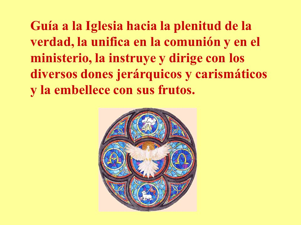 Guía a la Iglesia hacia la plenitud de la verdad, la unifica en la comunión y en el ministerio, la instruye y dirige con los diversos dones jerárquicos y carismáticos y la embellece con sus frutos.