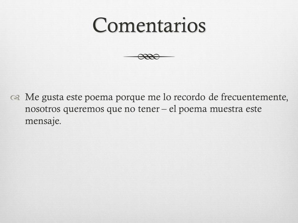 Me gusta este poema porque me lo recordo de frecuentemente, nosotros queremos que no tener – el poema muestra este mensaje.
