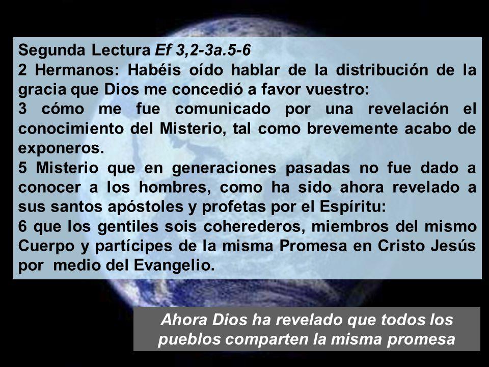 Segunda Lectura Ef 3,2-3a.5-6 2 Hermanos: Habéis oído hablar de la distribución de la gracia que Dios me concedió a favor vuestro: