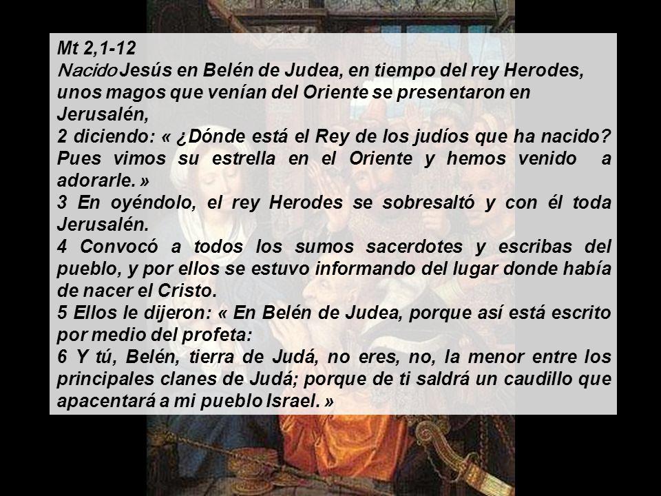 Mt 2,1-12 Nacido Jesús en Belén de Judea, en tiempo del rey Herodes, unos magos que venían del Oriente se presentaron en Jerusalén,
