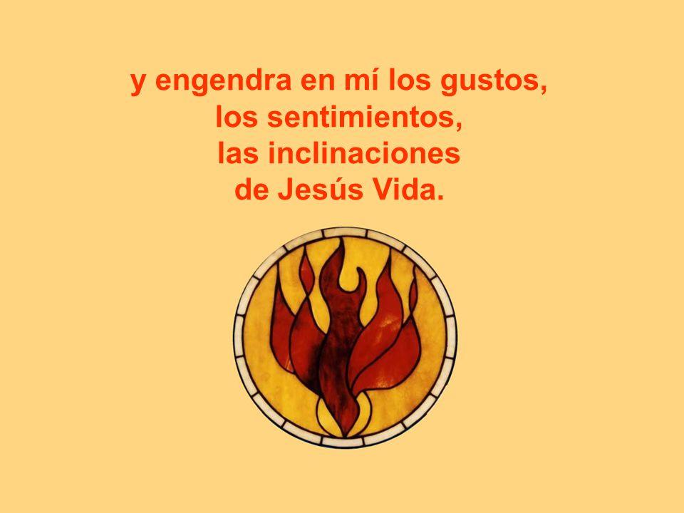 y engendra en mí los gustos, los sentimientos, las inclinaciones de Jesús Vida.
