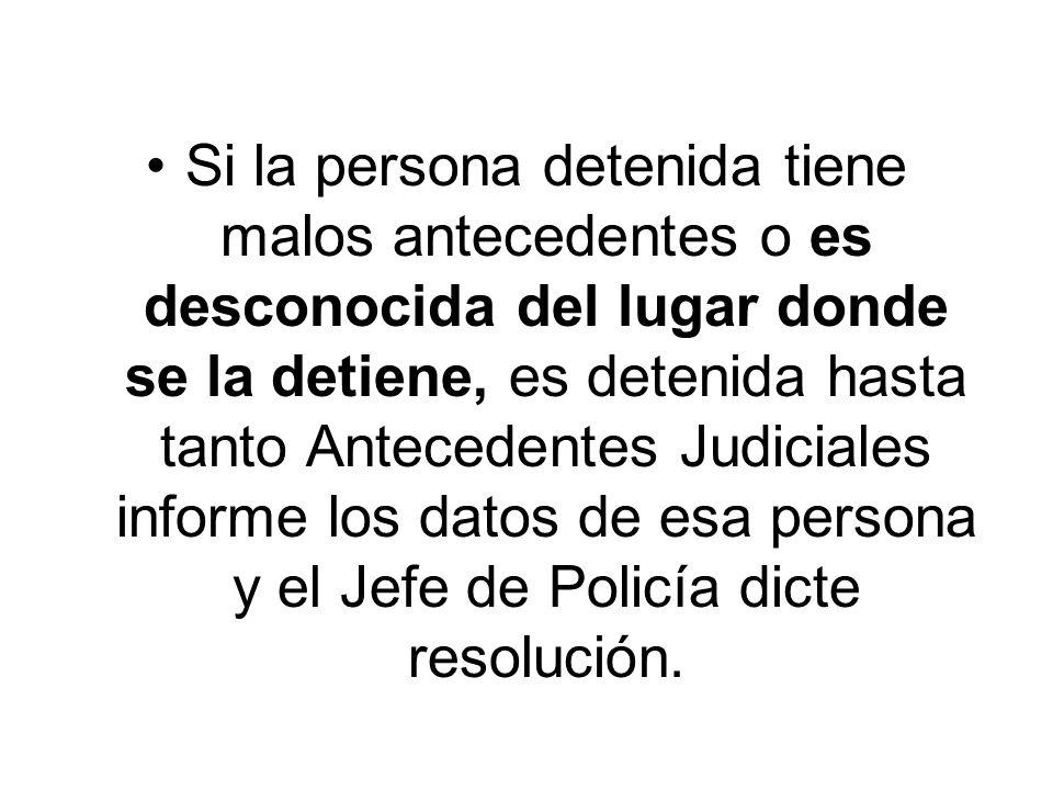 Si la persona detenida tiene malos antecedentes o es desconocida del lugar donde se la detiene, es detenida hasta tanto Antecedentes Judiciales informe los datos de esa persona y el Jefe de Policía dicte resolución.
