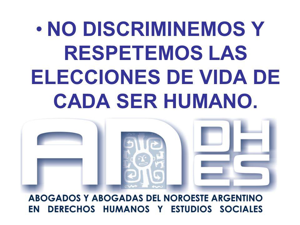 NO DISCRIMINEMOS Y RESPETEMOS LAS ELECCIONES DE VIDA DE CADA SER HUMANO.