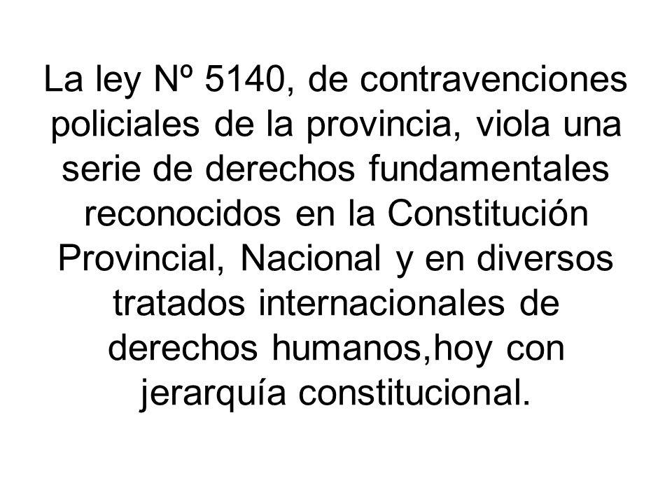 La ley Nº 5140, de contravenciones policiales de la provincia, viola una serie de derechos fundamentales reconocidos en la Constitución Provincial, Nacional y en diversos tratados internacionales de derechos humanos,hoy con jerarquía constitucional.