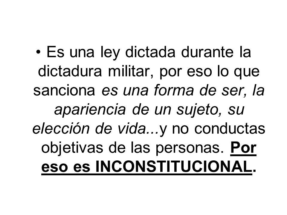 Es una ley dictada durante la dictadura militar, por eso lo que sanciona es una forma de ser, la apariencia de un sujeto, su elección de vida...y no conductas objetivas de las personas.