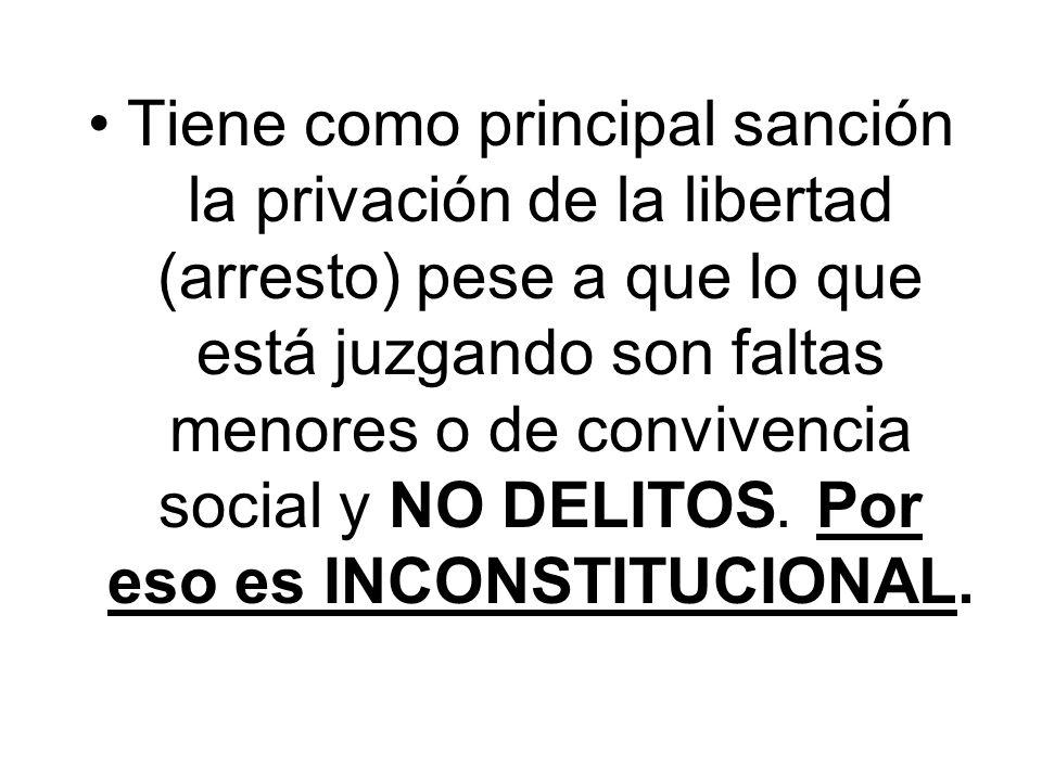 Tiene como principal sanción la privación de la libertad (arresto) pese a que lo que está juzgando son faltas menores o de convivencia social y NO DELITOS.