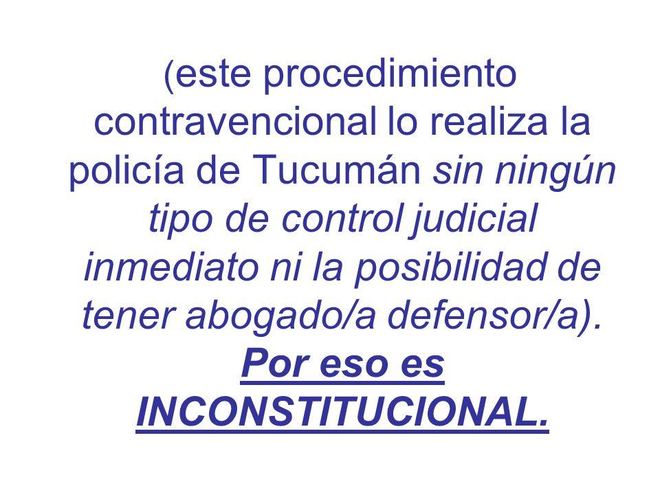 (este procedimiento contravencional lo realiza la policía de Tucumán sin ningún tipo de control judicial inmediato ni la posibilidad de tener abogado/a defensor/a).