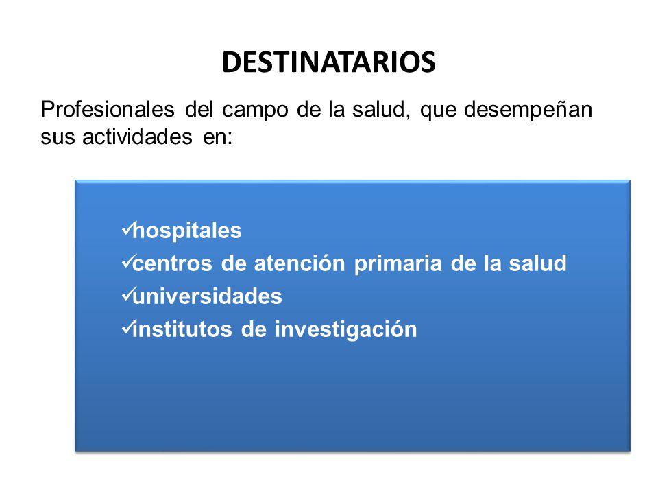 DESTINATARIOS Profesionales del campo de la salud, que desempeñan sus actividades en: hospitales. centros de atención primaria de la salud.