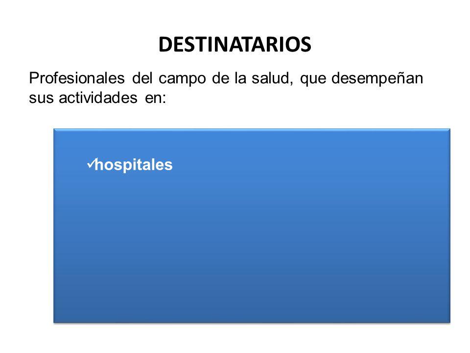 DESTINATARIOS Profesionales del campo de la salud, que desempeñan sus actividades en: hospitales