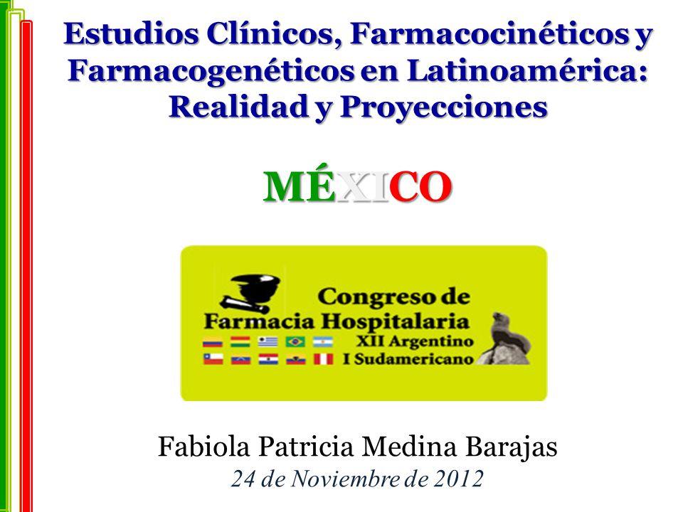 Estudios Clínicos, Farmacocinéticos y Farmacogenéticos en Latinoamérica: Realidad y Proyecciones MÉXICO Fabiola Patricia Medina Barajas 24 de Noviembre de 2012