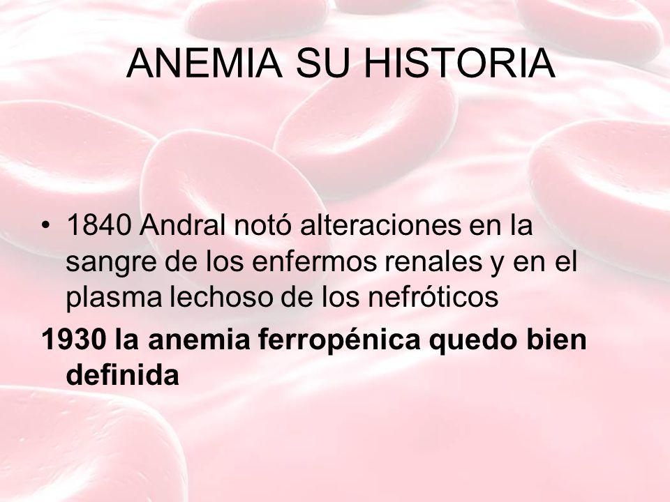 ANEMIA SU HISTORIA 1840 Andral notó alteraciones en la sangre de los enfermos renales y en el plasma lechoso de los nefróticos.