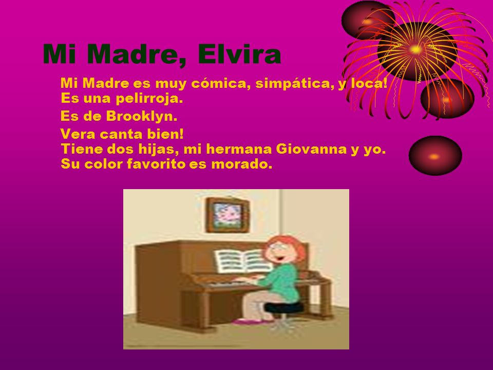 Mi Madre, ElviraMi Madre es muy cómica, simpática, y loca! Es una pelirroja. Es de Brooklyn.