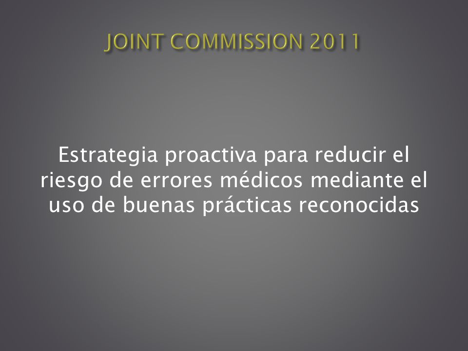 JOINT COMMISSION 2011 Estrategia proactiva para reducir el riesgo de errores médicos mediante el uso de buenas prácticas reconocidas.
