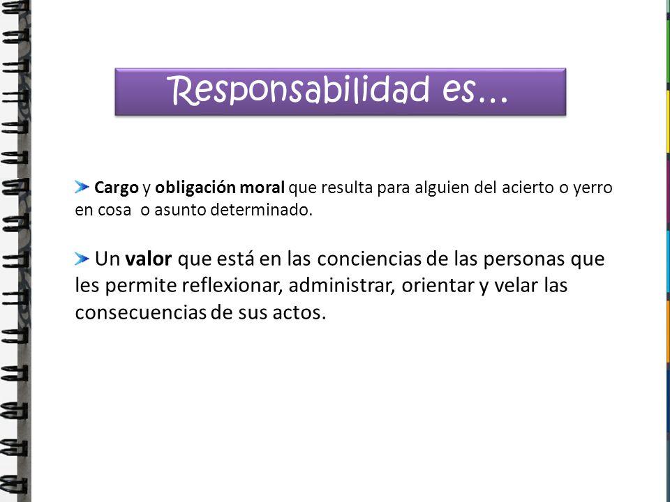 Responsabilidad es… Cargo y obligación moral que resulta para alguien del acierto o yerro en cosa o asunto determinado.