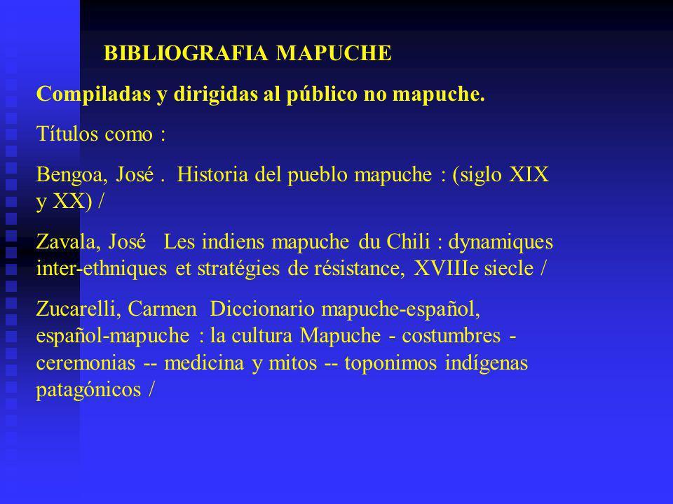 BIBLIOGRAFIA MAPUCHE Compiladas y dirigidas al público no mapuche. Títulos como : Bengoa, José . Historia del pueblo mapuche : (siglo XIX y XX) /