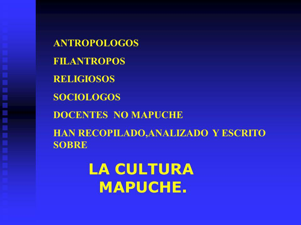 ANTROPOLOGOS FILANTROPOS. RELIGIOSOS. SOCIOLOGOS. DOCENTES NO MAPUCHE. HAN RECOPILADO,ANALIZADO Y ESCRITO SOBRE.