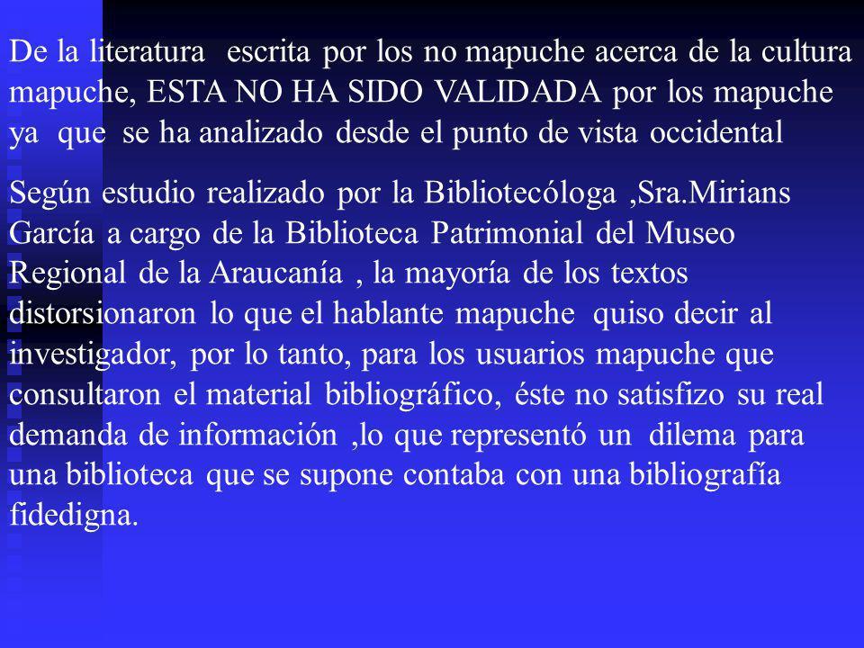 De la literatura escrita por los no mapuche acerca de la cultura mapuche, ESTA NO HA SIDO VALIDADA por los mapuche ya que se ha analizado desde el punto de vista occidental