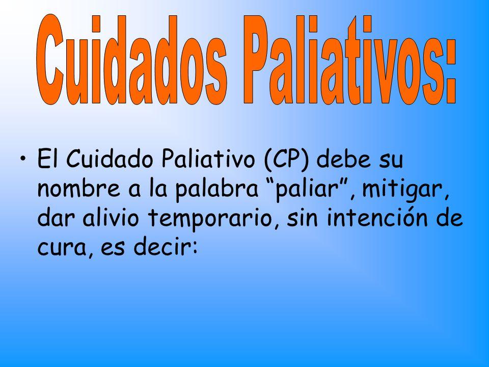 Cuidados Paliativos: El Cuidado Paliativo (CP) debe su nombre a la palabra paliar , mitigar, dar alivio temporario, sin intención de cura, es decir: