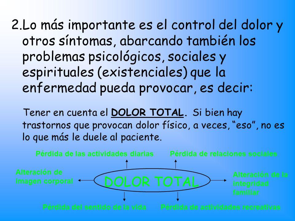Lo más importante es el control del dolor y otros síntomas, abarcando también los problemas psicológicos, sociales y espirituales (existenciales) que la enfermedad pueda provocar, es decir: