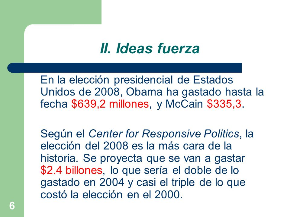 II. Ideas fuerza En la elección presidencial de Estados Unidos de 2008, Obama ha gastado hasta la fecha $639,2 millones, y McCain $335,3.