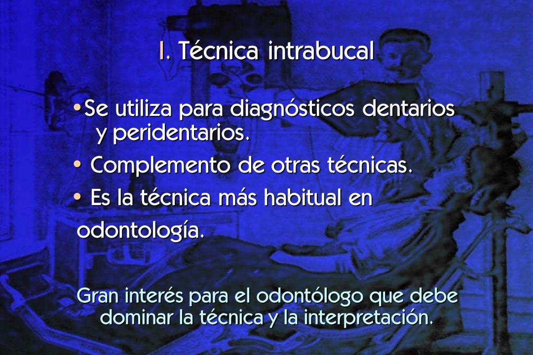 I. Técnica intrabucal Se utiliza para diagnósticos dentarios y peridentarios. Complemento de otras técnicas.