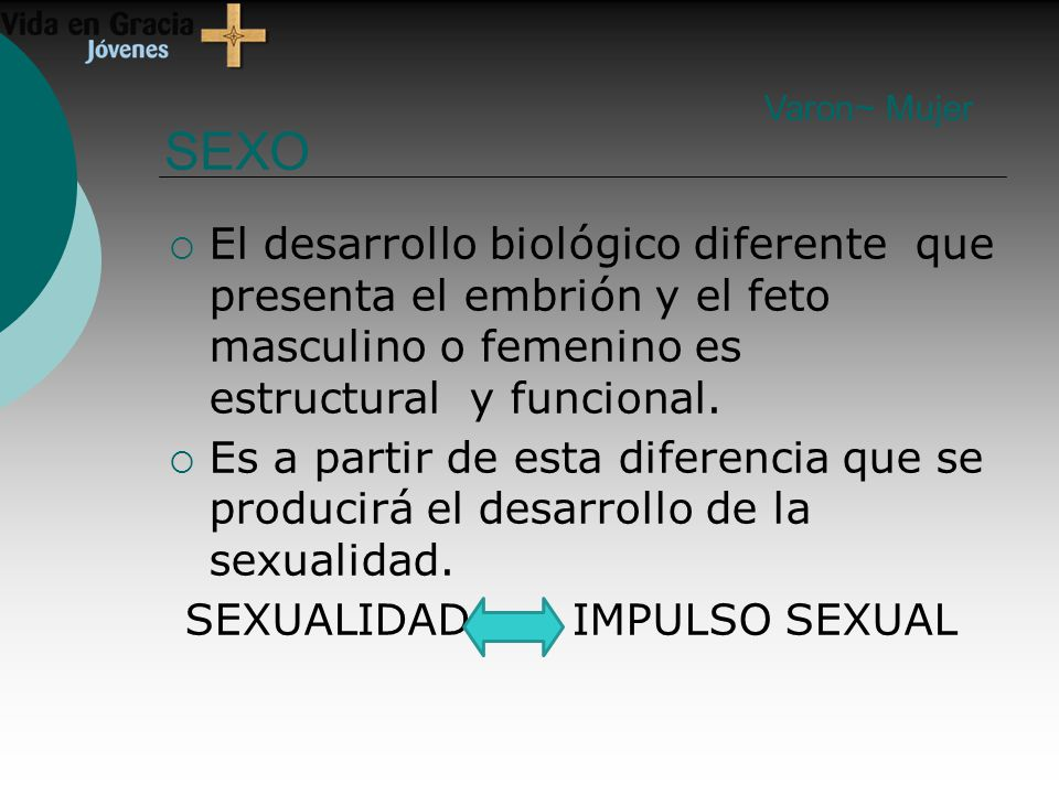 Varon~ Mujer SEXO. El desarrollo biológico diferente que presenta el embrión y el feto masculino o femenino es estructural y funcional.