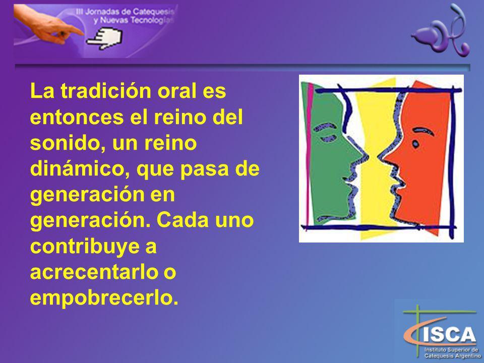 La tradición oral es entonces el reino del sonido, un reino dinámico, que pasa de generación en generación.
