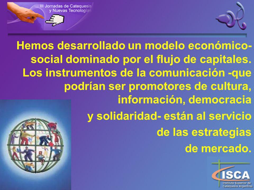 Hemos desarrollado un modelo económico-social dominado por el flujo de capitales. Los instrumentos de la comunicación -que podrían ser promotores de cultura, información, democracia