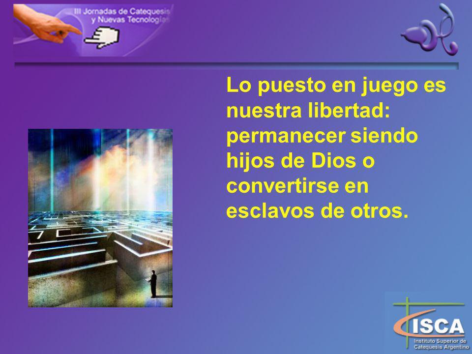 Lo puesto en juego es nuestra libertad: permanecer siendo hijos de Dios o convertirse en esclavos de otros.