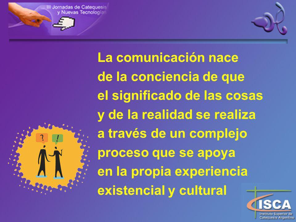 La comunicación nace de la conciencia de que. el significado de las cosas. y de la realidad se realiza.