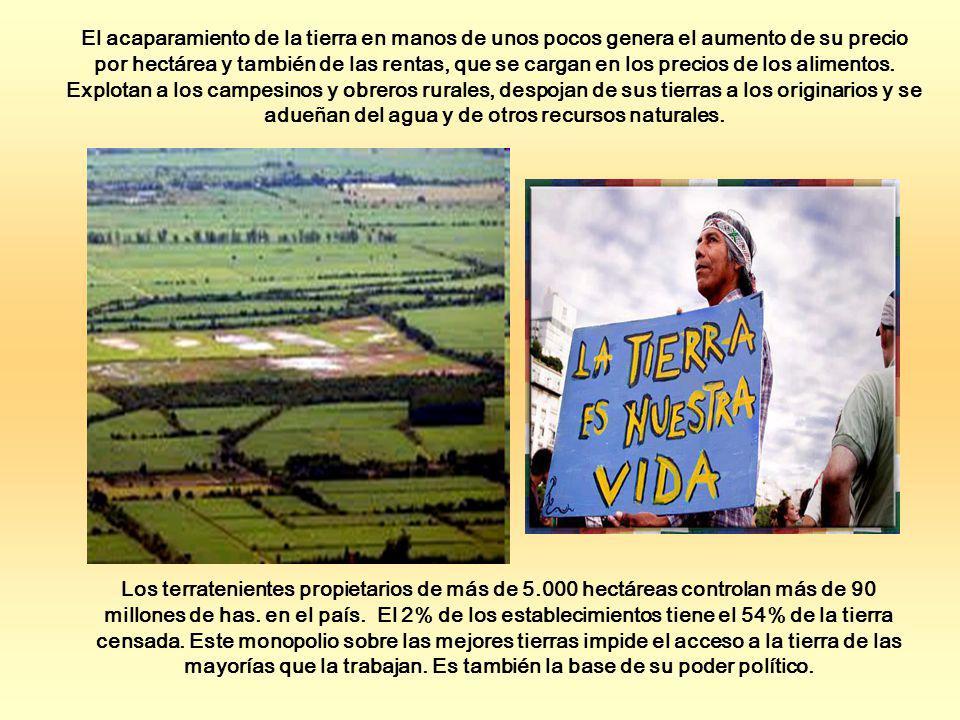 El acaparamiento de la tierra en manos de unos pocos genera el aumento de su precio por hectárea y también de las rentas, que se cargan en los precios de los alimentos. Explotan a los campesinos y obreros rurales, despojan de sus tierras a los originarios y se adueñan del agua y de otros recursos naturales.