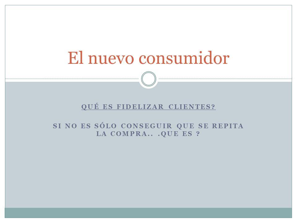 El nuevo consumidor Qué es fidelizar clientes