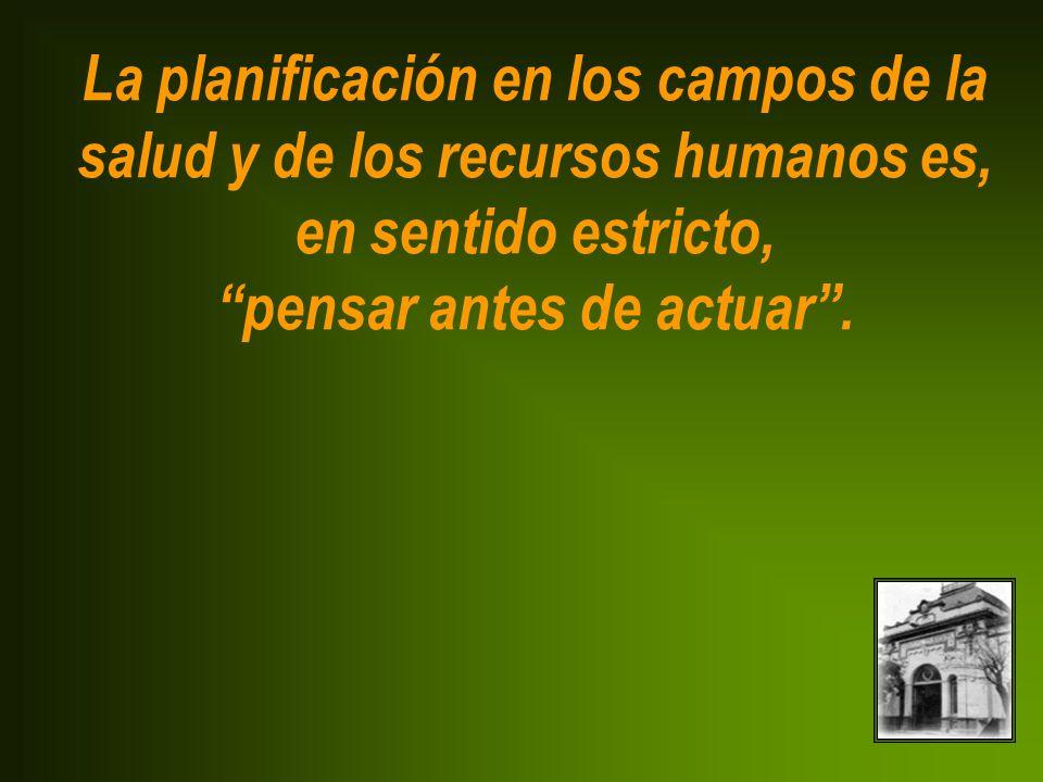 La planificación en los campos de la salud y de los recursos humanos es, en sentido estricto, pensar antes de actuar .
