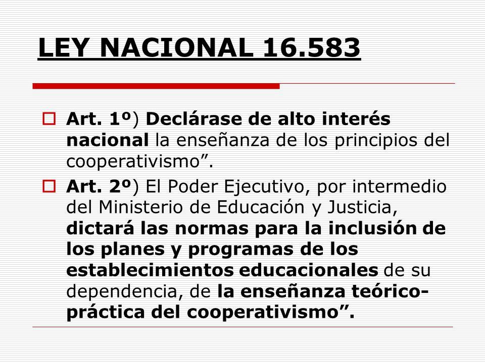 LEY NACIONAL 16.583 Art. 1º) Declárase de alto interés nacional la enseñanza de los principios del cooperativismo .
