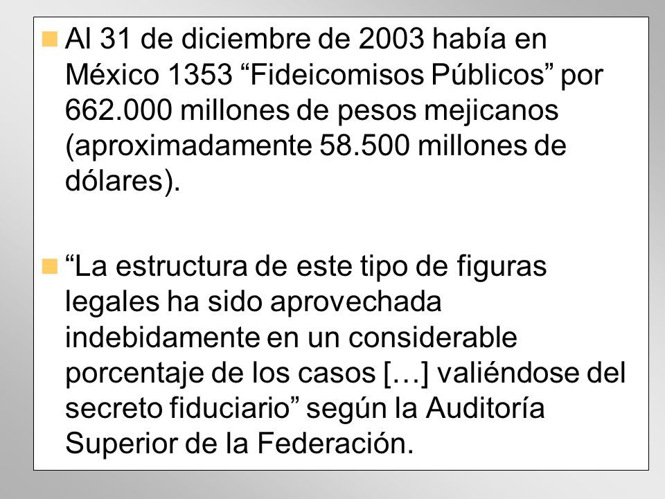 Al 31 de diciembre de 2003 había en México 1353 Fideicomisos Públicos por 662.000 millones de pesos mejicanos (aproximadamente 58.500 millones de dólares).