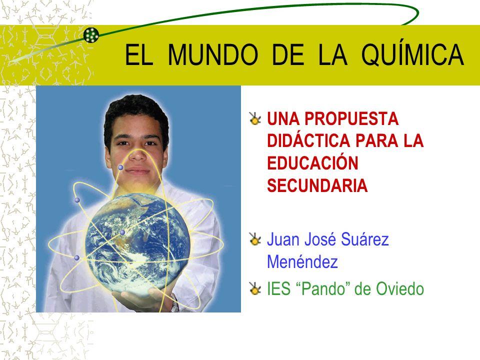 EL MUNDO DE LA QUÍMICA UNA PROPUESTA DIDÁCTICA PARA LA EDUCACIÓN SECUNDARIA. Juan José Suárez Menéndez.