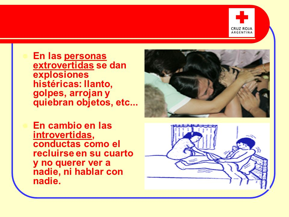 En las personas extrovertidas se dan explosiones histéricas: llanto, golpes, arrojan y quiebran objetos, etc...