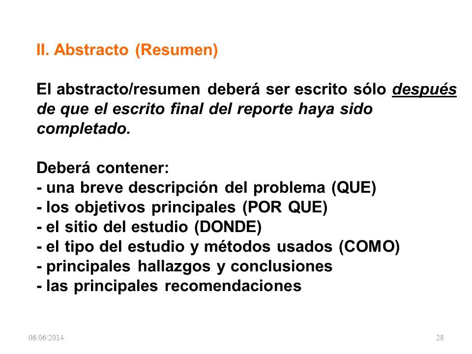 II. Abstracto (Resumen) El abstracto/resumen deberá ser escrito sólo después de que el escrito final del reporte haya sido completado. Deberá contener: - una breve descripción del problema (QUE) - los objetivos principales (POR QUE) - el sitio del estudio (DONDE) - el tipo del estudio y métodos usados (COMO) - principales hallazgos y conclusiones - las principales recomendaciones