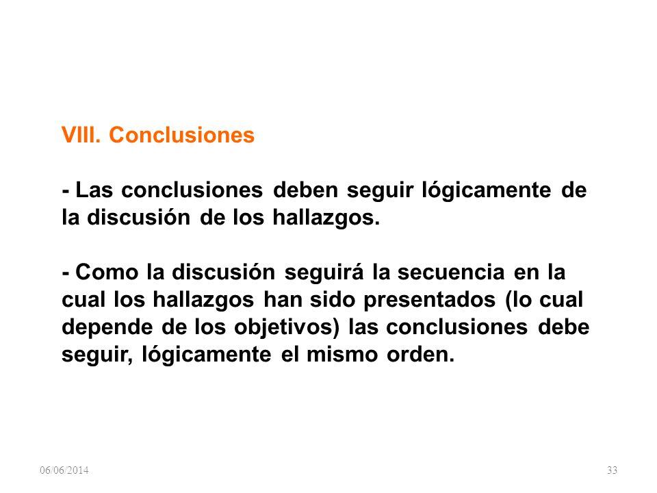 VIII. Conclusiones - Las conclusiones deben seguir lógicamente de la discusión de los hallazgos. - Como la discusión seguirá la secuencia en la cual los hallazgos han sido presentados (lo cual depende de los objetivos) las conclusiones debe seguir, lógicamente el mismo orden.