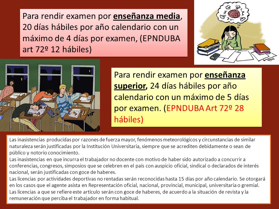 Para rendir examen por enseñanza media, 20 días hábiles por año calendario con un máximo de 4 días por examen, (EPNDUBA art 72º 12 hábiles)