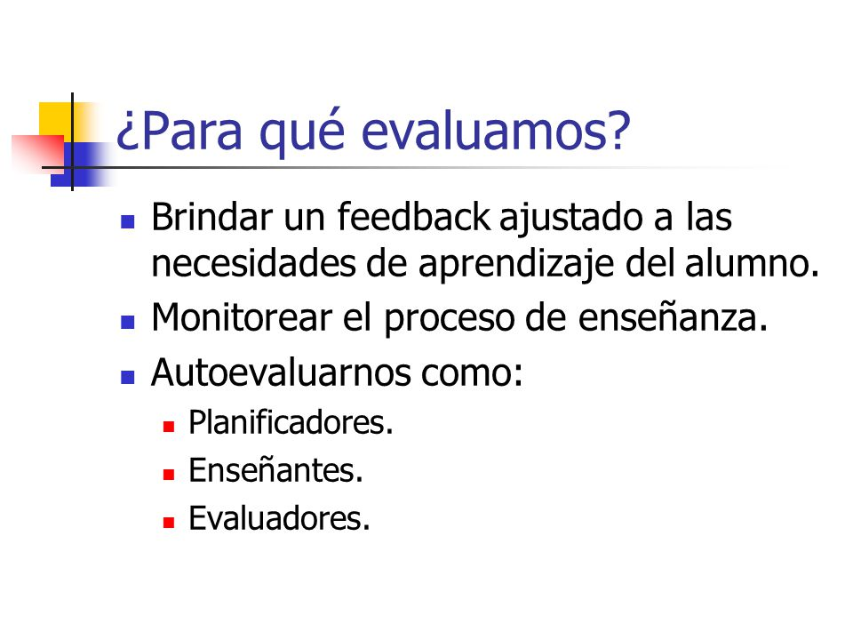 ¿Para qué evaluamos Brindar un feedback ajustado a las necesidades de aprendizaje del alumno. Monitorear el proceso de enseñanza.