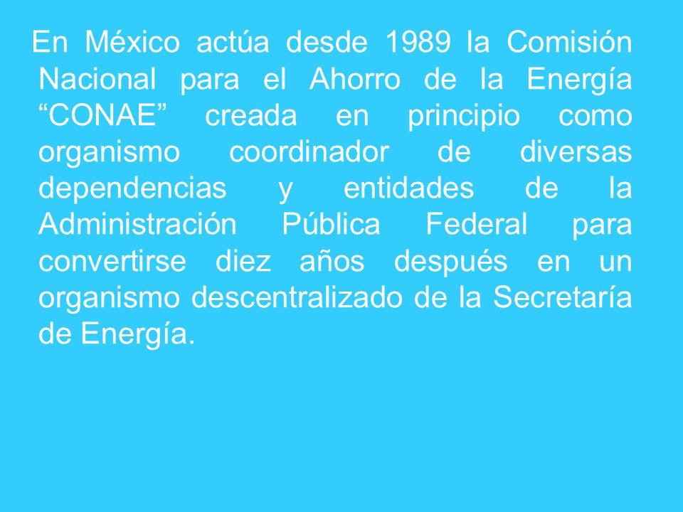 En México actúa desde 1989 la Comisión Nacional para el Ahorro de la Energía CONAE creada en principio como organismo coordinador de diversas dependencias y entidades de la Administración Pública Federal para convertirse diez años después en un organismo descentralizado de la Secretaría de Energía.